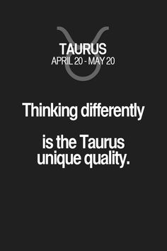 Thinking differently is the Taurus unique quality. Taurus | Taurus Quotes | Taurus Zodiac Signs
