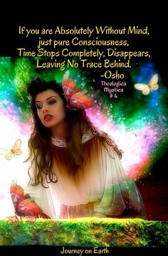 If you are Absolutely Without Mind, just pure Consciousness, Time Stops Completely, Disappears, Leaving No Trace Behind. Osho Theologica Mystica # 4