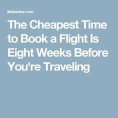 The Cheapest Time to Book a Flight Is Eight Weeks Before You're Traveling