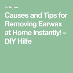 Causes and Tips for Removing Earwax at Home Instantly! – DIY Hilfe