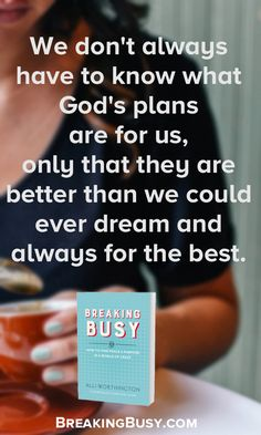 We don't always have to know what God's plans are for us, only that they are better than we could ever dream and always for the best. Breaking Busy Book. Alli Worthington.jpg