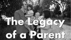 """The Legacy of a Parent from TheBadatCleaningBlog.com. """"But the legacy of a parent doesn't have to be great for the history books. You don't have to invent a new technology or become the first female President to leave a legacy of greatness. A legacy for a parent is how you make your mark in your child's heart."""""""