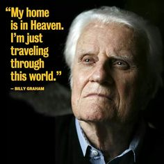 Rev. Billy Graham, the messenger from God. My Home is in Heaven and I'm just traveling through this World!!! ++++++++++++AMEN++++++++++