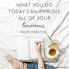 """""""What you do today can improve all of your tomorrows."""" Ralph Marston 