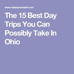 The 15 Best Day Trips You Can Possibly Take In Ohio