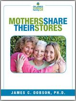 Mothers Share Their Stories (PDF)  https://drjamesdobson.org/Resource?r=swc-mothers-share-stories-pdf&sc=FPN