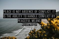 """""""Peace is not absence of conflict, it is the ability to handle conflict by peaceful means."""" – Ronald Reagan"""