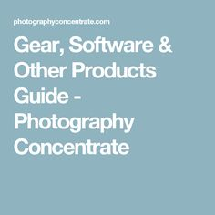 Gear, Software & Other Products Guide - Photography Concentrate