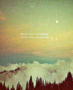 Wanderlust: Never stop wondering. Never stop wandering.