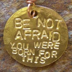 Be Not Afraid, You Were Born For This