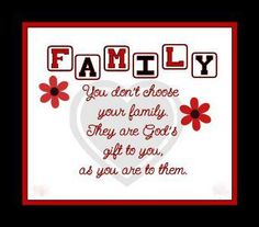 You don't choose your family. They are God's gift to you as you are to them. :)