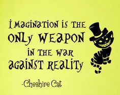 If you think about it, everyone IS mad. They are mad because they've let life and reality to get in the way of themselves... so Cheshire's is essentially right because the ONLY thing we need to combat reality is imagination and vice versa.