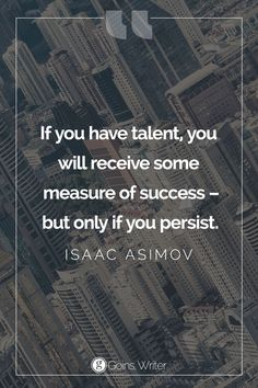 "If you have talent, you will receive some measure of success - but only if you persist."" ― Isaac Asimov"