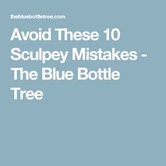 Avoid These 10 Sculpey Mistakes - The Blue Bottle Tree