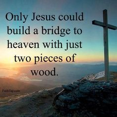 Only Jesus ! I Love You LORD GOD With Everything I Have And All That I Am! Only Jesus could build a bridge to heaven with just two pieces of wood. The cross Faith Quotes, Bible Quotes, Bible Verses, Powerful Scriptures, Religious Quotes, Spiritual Quotes, Christian Life, Christian Quotes, Christian Signs