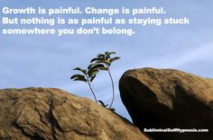 Growth & change is painful. Nothing is painful as staying stuck where you dont belong. Spiritual growth & self help