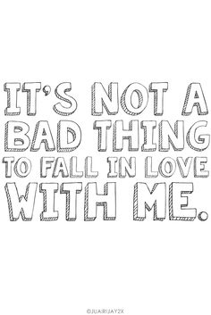 """It's not a bad thing to fall in love with me."""
