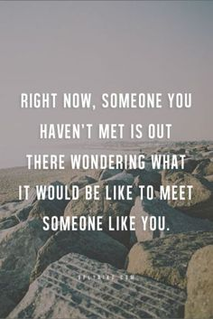 Right now, someone you haven't met is out there wonder what it would be like to meet someone like you.
