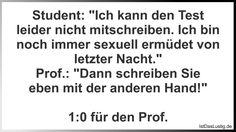 """Student: """"Ich kann den Test leider nicht mitschreiben. Ich bin noch immer sexuell ermüdet von letzter Nacht."""" Prof.: """"Dann schreiben Sie eben mit der anderen Hand!"""" 1:0 für den Prof."""
