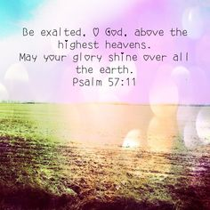 Psalms 57:11 ~ Be exalted O God...