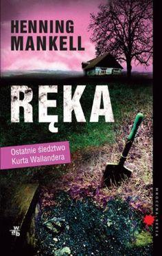 """Henning Mankell, """"Ręka"""", przeł. Paulina Jankowska, W.A.B., Warszawa 2013. 330 stron"""