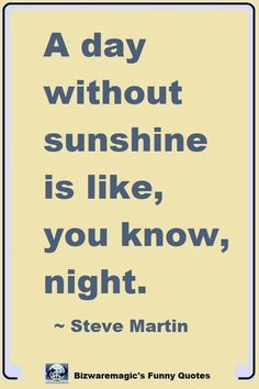 A day without sunshine is like, you know, night. ~ Steve Martin. Click Here For More Funny Sayings. #funny #funnyquotes #quotes #quotestoliveby #dailyquote #oneliners #jokes #quotablequotes