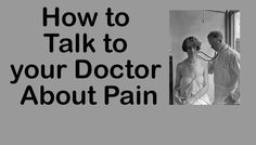 How to talk to your doctor about pain. Are you speaking different languages? And,how to make sure you are speaking the same language.