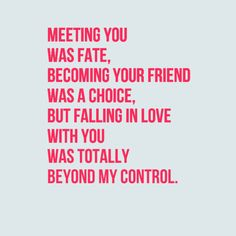 Meeting you was fate, becoming your friend was a choice, but falling in love with you was totally beyond my control.