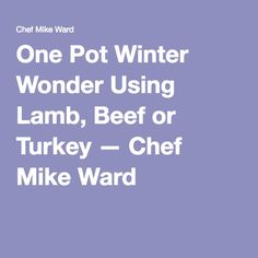 One Pot Winter Wonder Using Lamb, Beef or Turkey — Chef Mike Ward