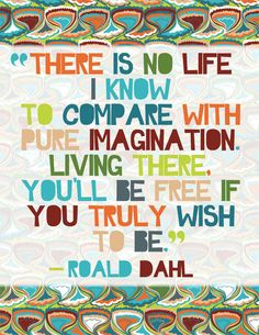 There is no life I know to compare with pure imagination. Living there, you'll be free if you truly wish to be - Roald Dahl