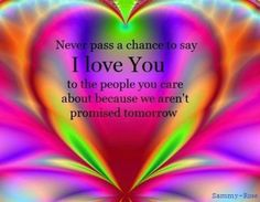 Never pass a chance to say I love you to the people you  care about because we aren't promised tomorrowl