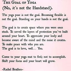 "The Goal of Yoga.  While it has been a growing fad for 10-15 years ""to get that yoga body"",  that isn't what yoga is about.  It's about mind, body, and spirit connection."