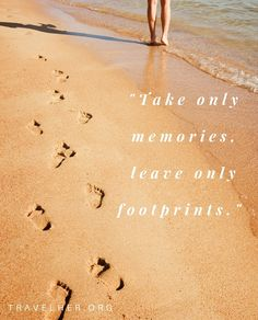 """""""Take only memories, leave only footprints."""" #travel #quotes #inspiration #travelher Check out our travel blog and website for all females who love to travel - www.travelher.org/ Let's celebrate and encourage travel addiction together! :)"""
