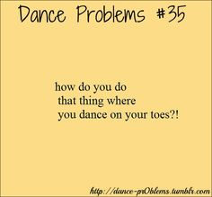 """OMG all the time!!! When I say I do ballet people are all like,""""Can you go all the way to the tops of your toes?"""""""