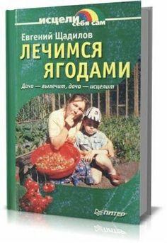 Е. Щадилов - Лечимся ягодами. Дача — вылечит, дача — исцелит (2003) djvu