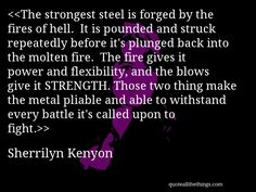 Sherrilyn Kenyon - quote-The strongest steel is forged by the fires of hell.  It is pounded and struck repeatedly before it