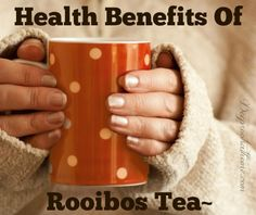 Health Benefits Of Rooibos Tea ~ | Deep Roots at Home