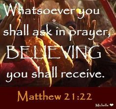 ask in prayer believing you shall receive.  Matthew 21:22