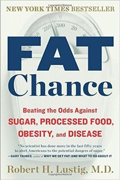 Fat Chance: Beating the Odds Against Sugar, Processed Food, Obesity, and Disease: Robert H. Lustig:
