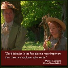 """Good behavior in the first place is more important than theatrical apologies afterwards."" -Marilla Cuthbert (Anne of Green Gables)"