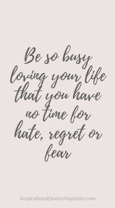 Be so busy loving your life that you have no time for hate, regret or fear Inspirational quote about life