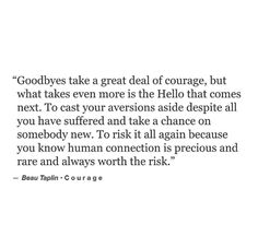 """Goodbyes take a great deal of courage, but what takes even more is the Hello that comes next. To cast your aversions aside despite all you have suffered and take a chance on somebody new. To risk it all again because you know human connection is precious and rare and always worth the risk."" — Beau Taplin"