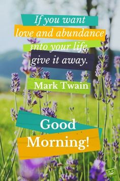 If you want love and abundance into your life, give it away. Mark Twain. Good Morning.