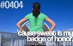 20 Great Reasons To Be Fit:Because sweat is my badge of honor.