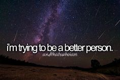 ...and that's who I am.  Always striving to be a better person
