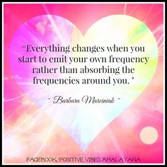 """Everything changes when you start to emit your own frequency rather than absorbing the frequencies around you. ""  ~ Barbara Marciniak ~"