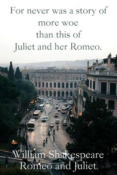 """For never was a story of more woe than this of Juliet and her Romeo.""  ― William Shakespeare, Romeo and Juliet"
