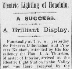 Civil Beat: How 1 Company Turned Darkness Into Day http://www.civilbeat.org/2016/07/how-one-company-turned-darkness-into-day/ Hawaii's 1st Electric Lights https://hdnpblog.wordpress.com/historical-articles/hawaiis-first-electric-lights/ Kalakaua Visits Edison http://chroniclingamerica.loc.gov/lccn/sn83030272/1881-09-26/ed-1/seq-1/ Hon. Electric Starts Machinery  http://chroniclingamerica.loc.gov/lccn/sn82016412/1888-03-21/ed-1/seq-3/ Hawaii Digital Newspaper https://hdnpblog.wordpress.com/