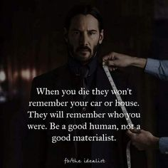 When you die they won't remember your car or house. Be a good human, not a  good materialist.
