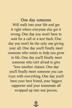 One day someone Will walk into your life and get it right where everyone else got it wrong